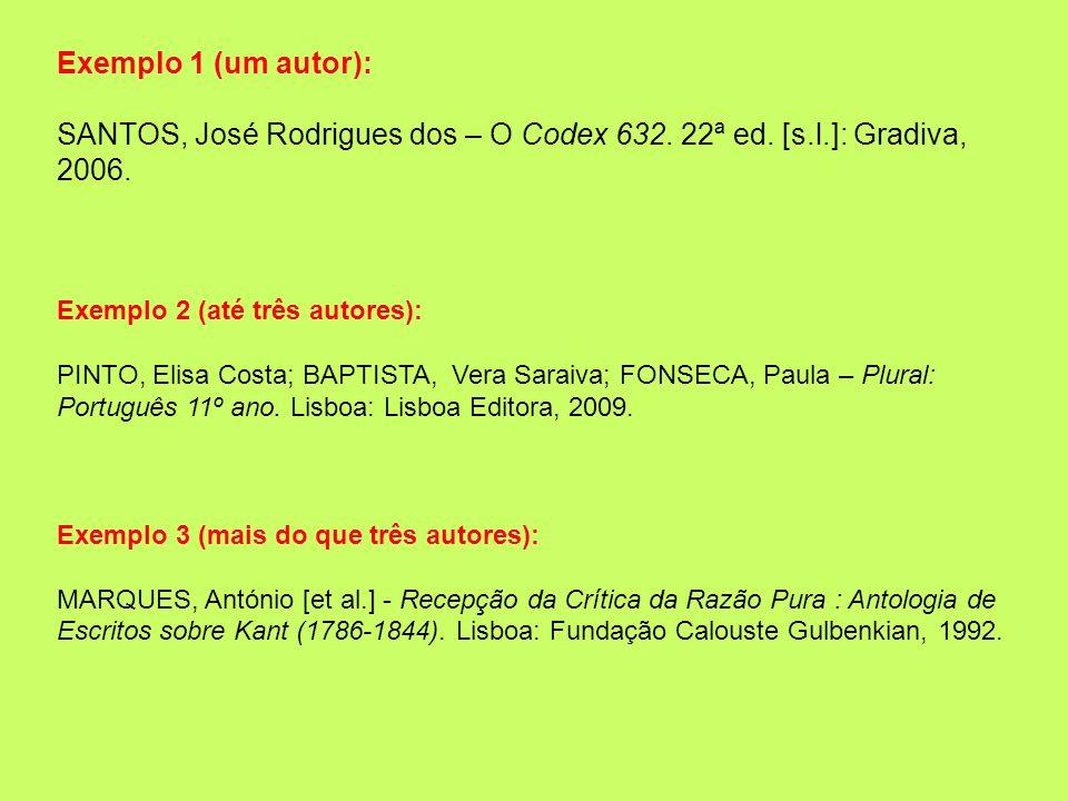 Exemplo 1 (um autor): SANTOS, José Rodrigues dos – O Codex 632. 22ª ed. [s.l.]: Gradiva, 2006. Exemplo 2 (até três autores):